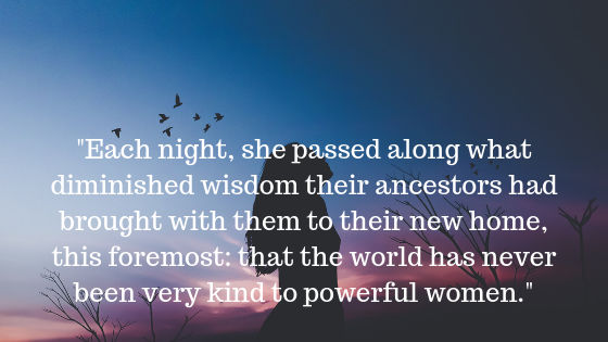 _Each night, she passed along what diminished wisdom their ancestors had brought with them to their new home, this foremost_ that the world has never been very kind to powerful women._.png