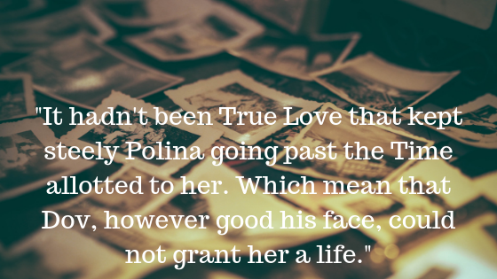 _It hadn't been True Love that kept steely Polina going past the Time allotted to her. Which mean that Dov, however good his face, could not grant her a life._.png