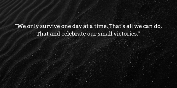 _We only survive one day at a time. That's all we can do. That and celebrate our small victories._.png