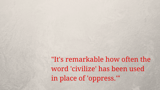 _It's remarkable how often the word 'civilize' has been used in place of 'oppress.'_