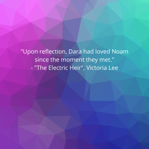 _Upon reflection, Dara had loved Noam since the moment they met._ - _The Electric Heir_, Victoria Lee
